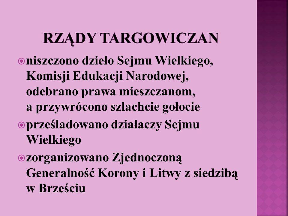 niszczono dzieło Sejmu Wielkiego, Komisji Edukacji Narodowej, odebrano prawa mieszczanom, a przywrócono szlachcie gołocie prześladowano działaczy Sejm