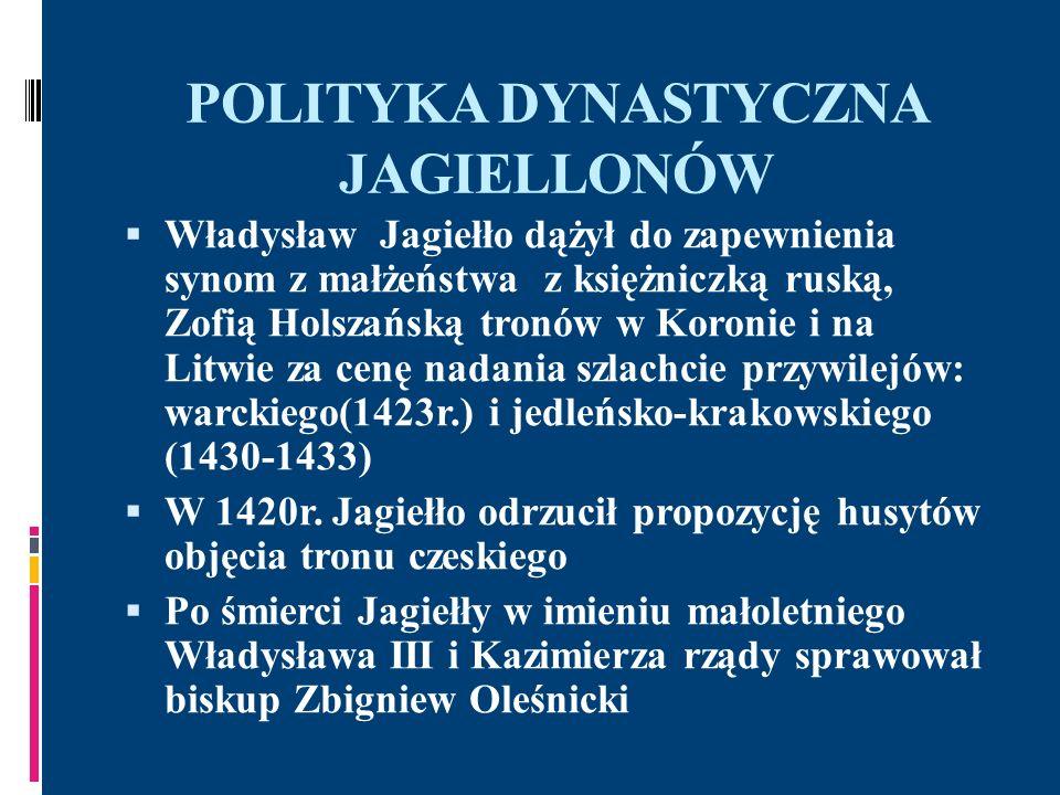 POLITYKA DYNASTYCZNA JAGIELLONÓW-unia z Węgrami Zagrożenie Węgier ze strony Turcji –szlachta i możnowładztwo chciało sojuszu z Polską i oddania korony węgierskiej Władysławowi, co uczyniono w 1440 r.; unia personalna Polski i Węgier spotkała się z opozycją zwolenników dynastii Habsburgów-walki wewnętrzne Walki z Turkami prowadzone przez Jana Hunyadego zakończyły się korzystnym rozejmem dla Węgier, ale pod wpływem legata papieskiego młody król Władysław ponownie rozpoczął wojnę, która doprowadziła do klęski w bitwie pod Warną 1444r.