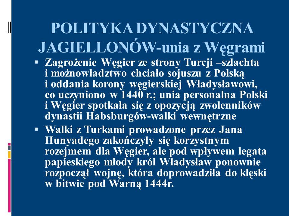 POLITYKA DYNASTYCZNA JAGIELLONÓW 1438r.-po śmierci Zygmunta Luksemburczyka stronnictwo narodowo-husyckie ofiarowało koronę czeską Kazimierzowi Jagiellończykowi, jednak przewagę zdobył Albrecht Habsburg, który zajął Pragę i koronował się 1457r.-po śmierci króla Czech i Węgier, Władysława V Pogrobowca(syn Albrechta Habsburga) w Czechach tron objął husycki możnowładca, Jerzy z Podiebradu, a na Węgrzech w 1458r.-Maciej Korwin