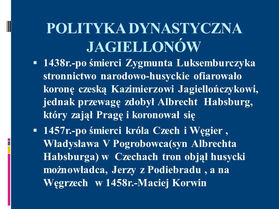 POLITYKA DYNASTYCZNA JAGIELLONÓW 1469r.-wykorzystując opozycję przeciw Jerzemu z Podiebradu, Kazimierz Jagiellończyk doprowadził do wyboru Władysława na tron Czech, co wywołało konflikt z królem Węgier, Maciejem Korwinem, pretendentem do tronu Czech po śmierci Jerzego w 1471r.