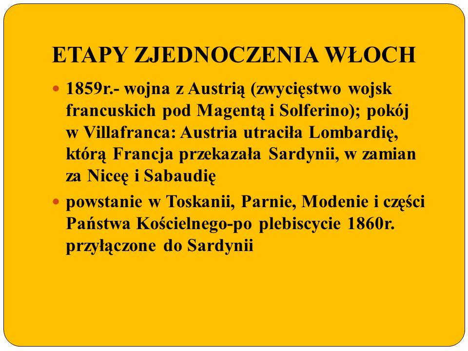 ETAPY ZJEDNOCZENIA WŁOCH 1859r.- wojna z Austrią (zwycięstwo wojsk francuskich pod Magentą i Solferino); pokój w Villafranca: Austria utraciła Lombard