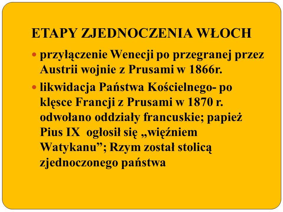 ETAPY ZJEDNOCZENIA WŁOCH przyłączenie Wenecji po przegranej przez Austrii wojnie z Prusami w 1866r. likwidacja Państwa Kościelnego- po klęsce Francji
