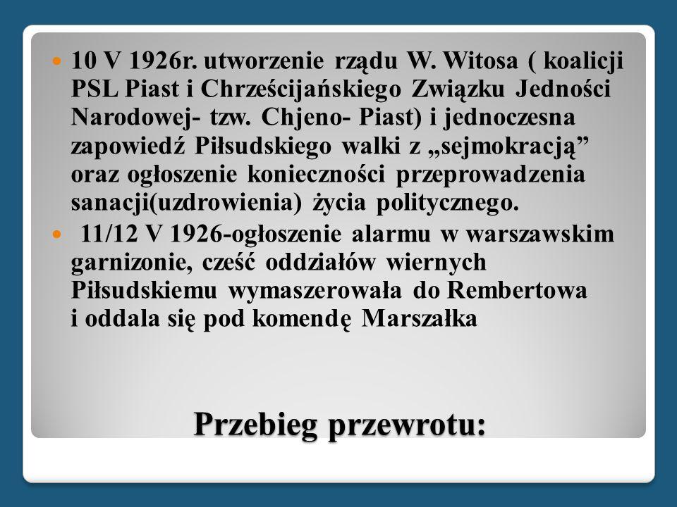 Przebieg przewrotu: 10 V 1926r. utworzenie rządu W. Witosa ( koalicji PSL Piast i Chrześcijańskiego Związku Jedności Narodowej- tzw. Chjeno- Piast) i
