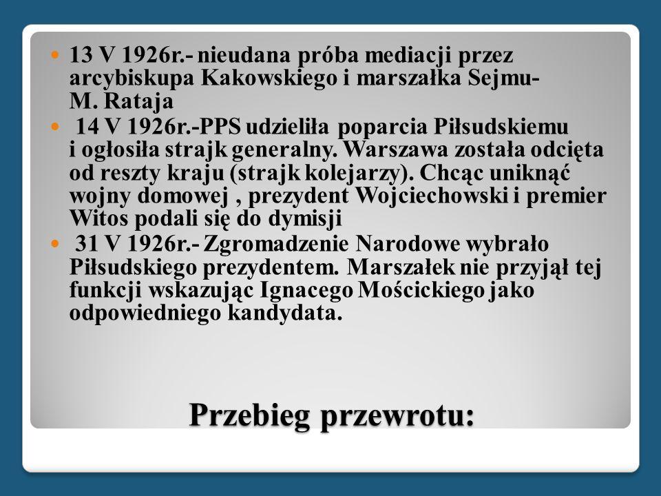 Przebieg przewrotu: 13 V 1926r.- nieudana próba mediacji przez arcybiskupa Kakowskiego i marszałka Sejmu- M. Rataja 14 V 1926r.-PPS udzieliła poparcia