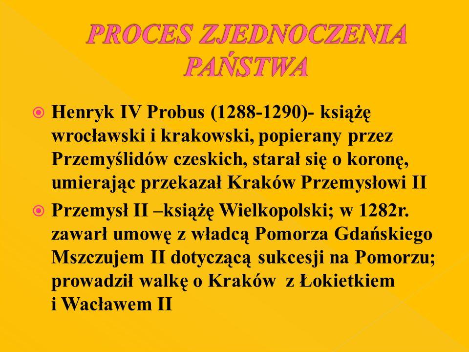 Henryk IV Probus (1288-1290)- książę wrocławski i krakowski, popierany przez Przemyślidów czeskich, starał się o koronę, umierając przekazał Kraków Pr