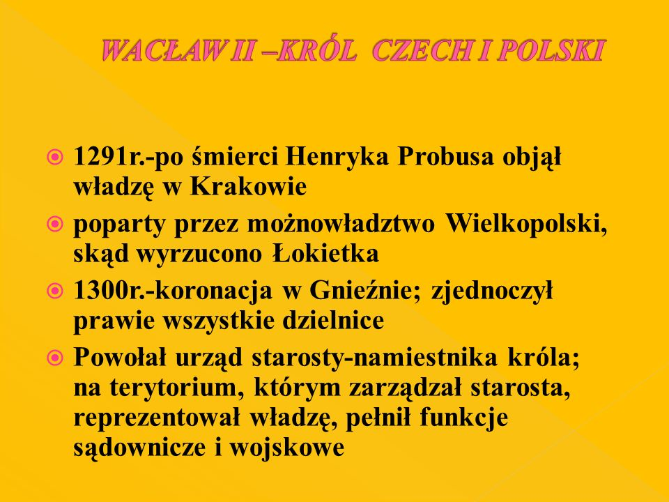 1291r.-po śmierci Henryka Probusa objął władzę w Krakowie poparty przez możnowładztwo Wielkopolski, skąd wyrzucono Łokietka 1300r.-koronacja w Gnieźni