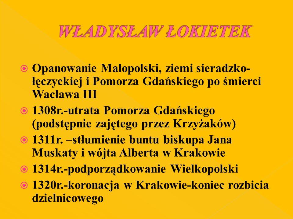 Opanowanie Małopolski, ziemi sieradzko- łęczyckiej i Pomorza Gdańskiego po śmierci Wacława III 1308r.-utrata Pomorza Gdańskiego (podstępnie zajętego p
