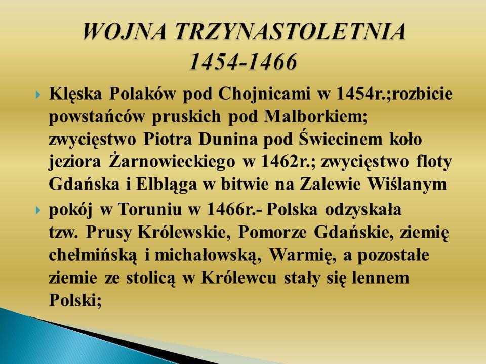 Klęska Polaków pod Chojnicami w 1454r.;rozbicie powstańców pruskich pod Malborkiem; zwycięstwo Piotra Dunina pod Świecinem koło jeziora Żarnowieckiego w 1462r.; zwycięstwo floty Gdańska i Elbląga w bitwie na Zalewie Wiślanym pokój w Toruniu w 1466r.- Polska odzyskała tzw.