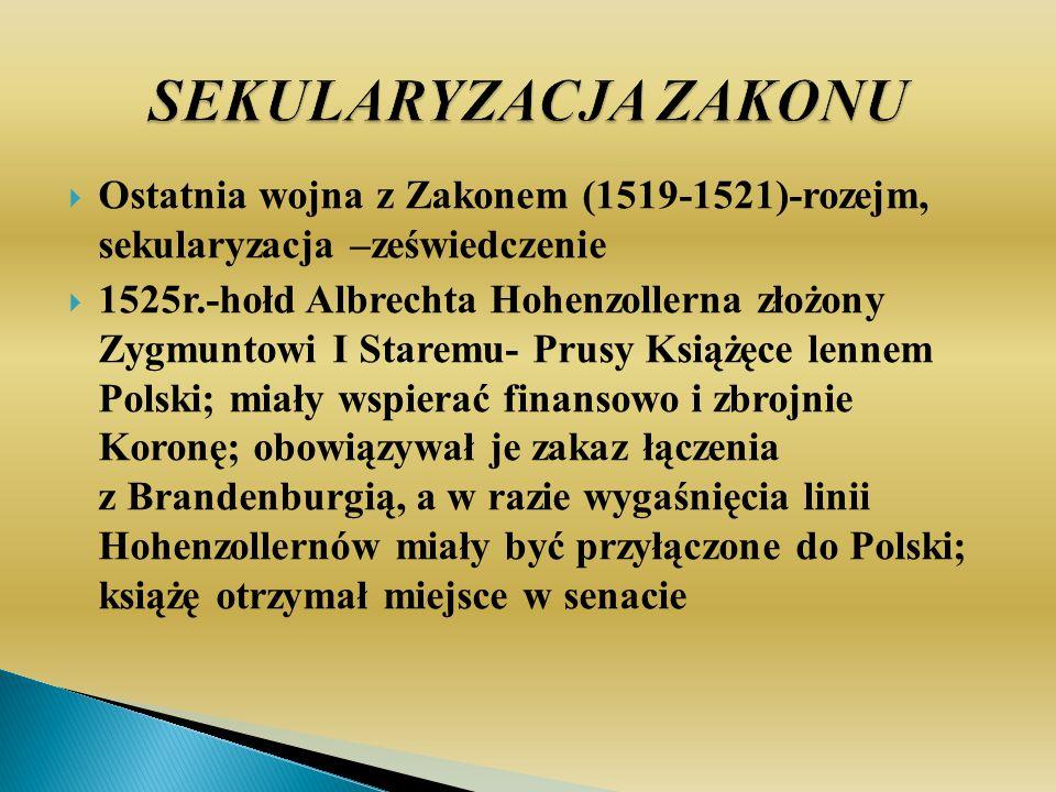 Ostatnia wojna z Zakonem (1519-1521)-rozejm, sekularyzacja –zeświedczenie 1525r.-hołd Albrechta Hohenzollerna złożony Zygmuntowi I Staremu- Prusy Książęce lennem Polski; miały wspierać finansowo i zbrojnie Koronę; obowiązywał je zakaz łączenia z Brandenburgią, a w razie wygaśnięcia linii Hohenzollernów miały być przyłączone do Polski; książę otrzymał miejsce w senacie