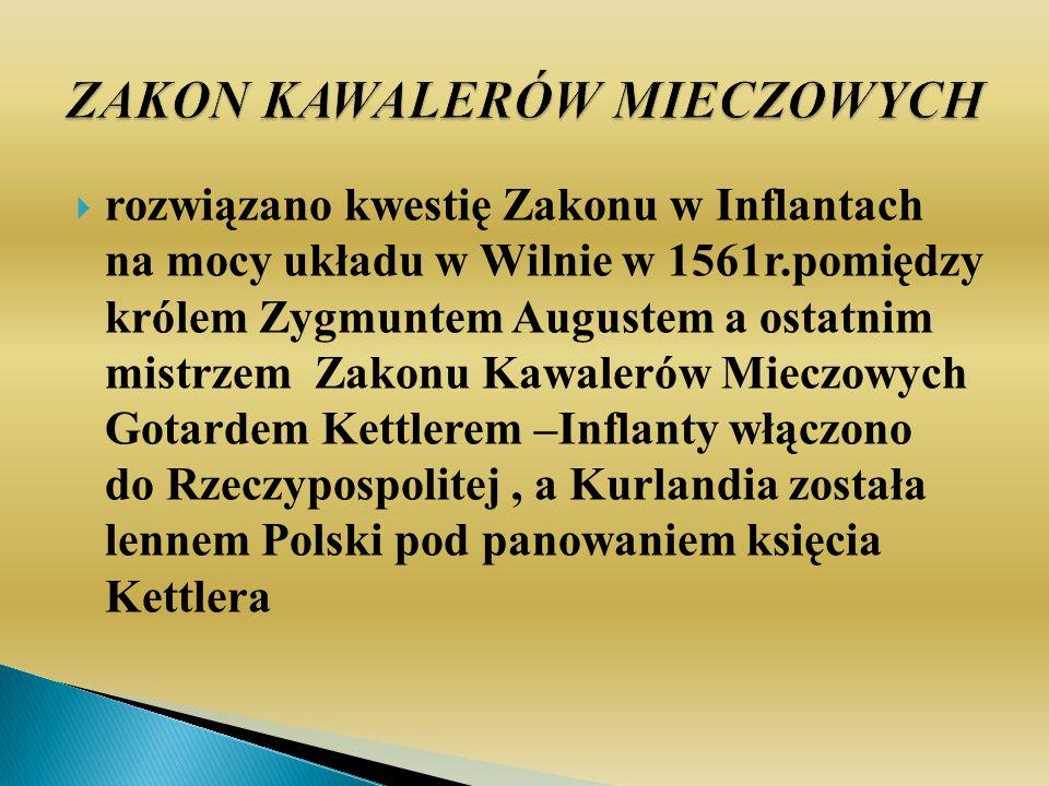 rozwiązano kwestię Zakonu w Inflantach na mocy układu w Wilnie w 1561r.pomiędzy królem Zygmuntem Augustem a ostatnim mistrzem Zakonu Kawalerów Mieczow