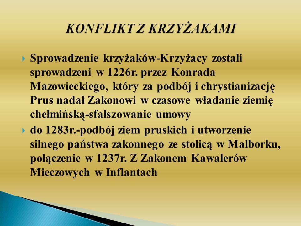 Sprowadzenie krzyżaków-Krzyżacy zostali sprowadzeni w 1226r. przez Konrada Mazowieckiego, który za podbój i chrystianizację Prus nadał Zakonowi w czas