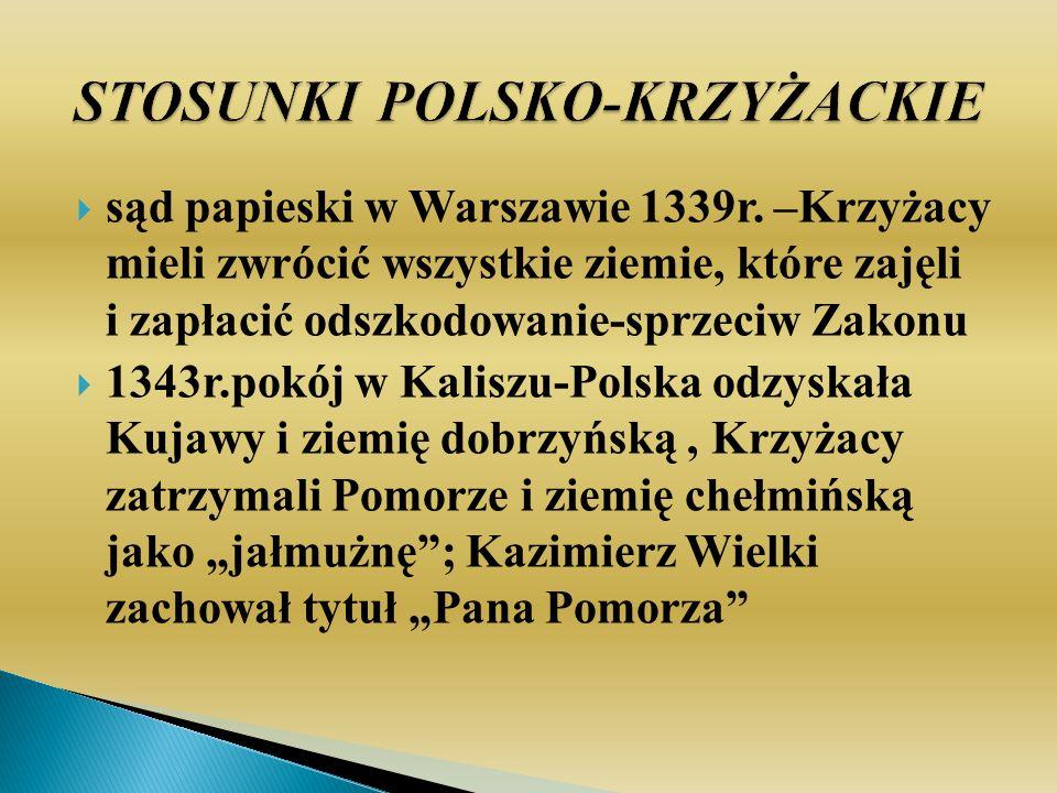sąd papieski w Warszawie 1339r. –Krzyżacy mieli zwrócić wszystkie ziemie, które zajęli i zapłacić odszkodowanie-sprzeciw Zakonu 1343r.pokój w Kaliszu-