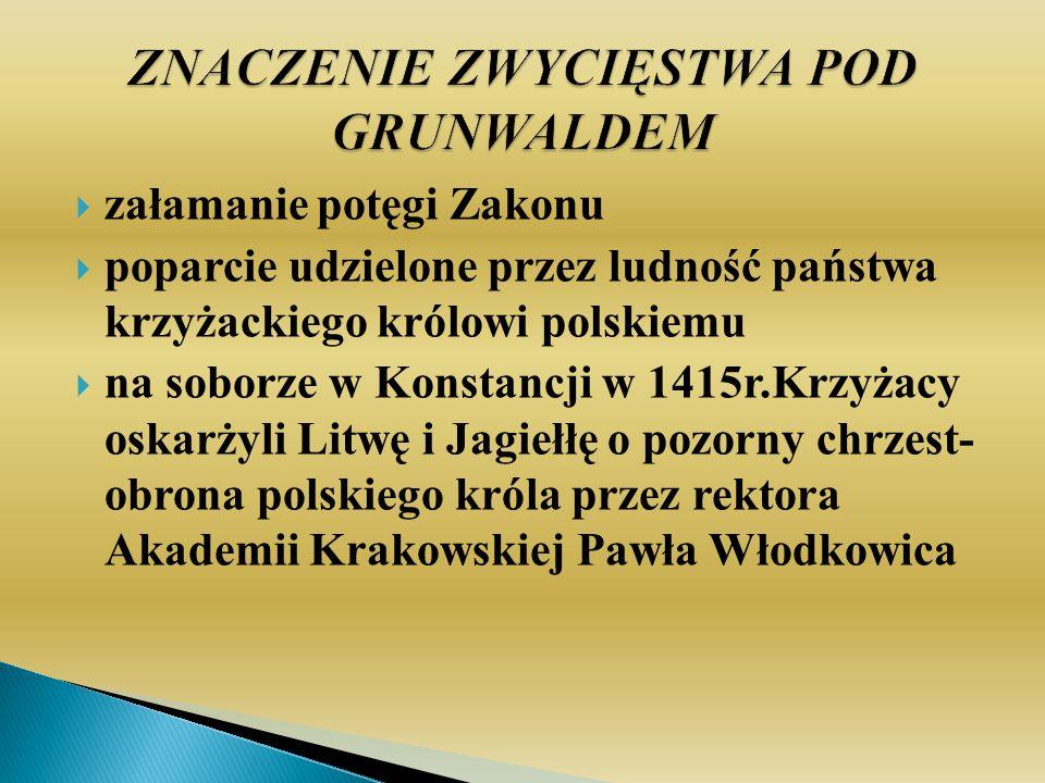 załamanie potęgi Zakonu poparcie udzielone przez ludność państwa krzyżackiego królowi polskiemu na soborze w Konstancji w 1415r.Krzyżacy oskarżyli Litwę i Jagiełłę o pozorny chrzest- obrona polskiego króla przez rektora Akademii Krakowskiej Pawła Włodkowica