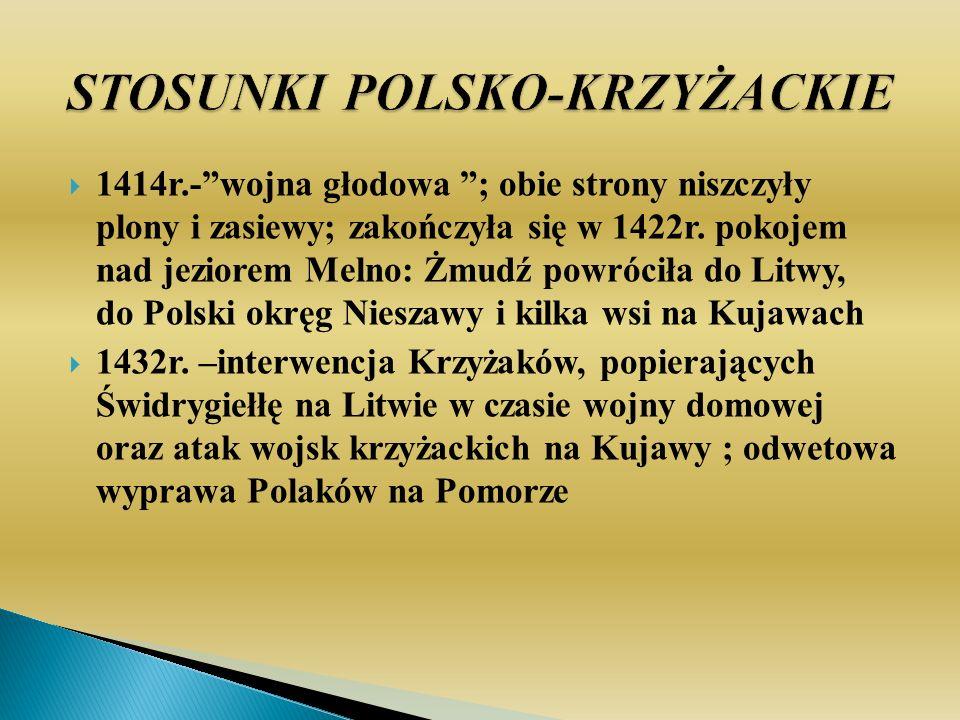 1414r.-wojna głodowa ; obie strony niszczyły plony i zasiewy; zakończyła się w 1422r. pokojem nad jeziorem Melno: Żmudź powróciła do Litwy, do Polski