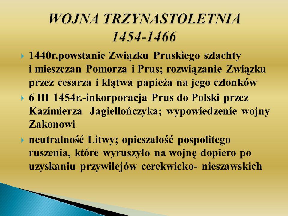 1440r.powstanie Związku Pruskiego szlachty i mieszczan Pomorza i Prus; rozwiązanie Związku przez cesarza i klątwa papieża na jego członków 6 III 1454r.-inkorporacja Prus do Polski przez Kazimierza Jagiellończyka; wypowiedzenie wojny Zakonowi neutralność Litwy; opieszałość pospolitego ruszenia, które wyruszyło na wojnę dopiero po uzyskaniu przywilejów cerekwicko- nieszawskich