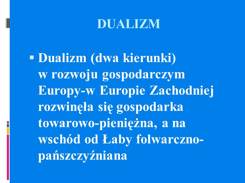 DUALIZM Dualizm (dwa kierunki) w rozwoju gospodarczym Europy-w Europie Zachodniej rozwinęła się gospodarka towarowo-pieniężna, a na wschód od Łaby fol