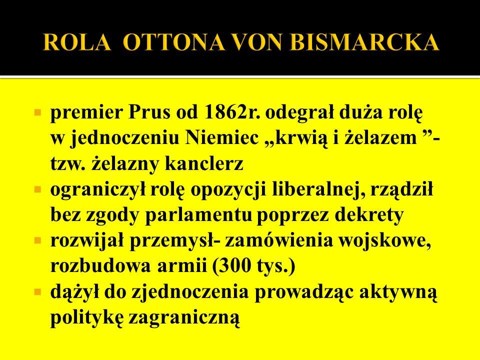 premier Prus od 1862r. odegrał duża rolę w jednoczeniu Niemiec krwią i żelazem - tzw. żelazny kanclerz ograniczył rolę opozycji liberalnej, rządził be