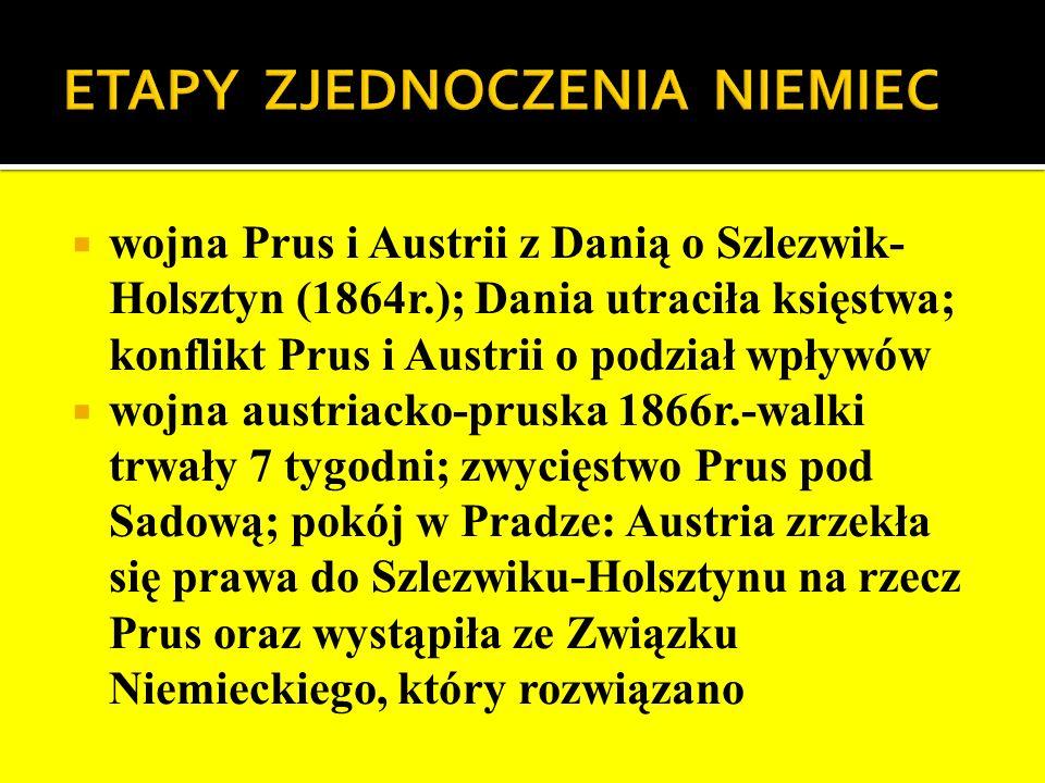 wojna Prus i Austrii z Danią o Szlezwik- Holsztyn (1864r.); Dania utraciła księstwa; konflikt Prus i Austrii o podział wpływów wojna austriacko-pruska