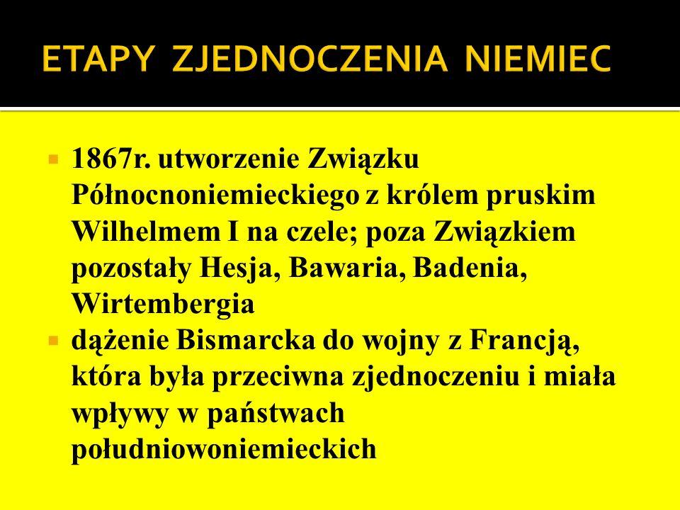 1867r. utworzenie Związku Północnoniemieckiego z królem pruskim Wilhelmem I na czele; poza Związkiem pozostały Hesja, Bawaria, Badenia, Wirtembergia d
