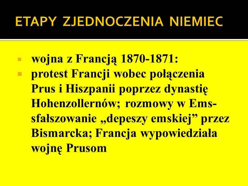wojna z Francją 1870-1871: protest Francji wobec połączenia Prus i Hiszpanii poprzez dynastię Hohenzollernów; rozmowy w Ems- sfałszowanie depeszy emsk