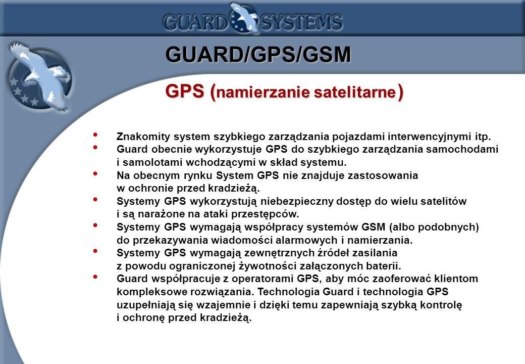 1.14 GUARD/GPS/GSM GPS ( namierzanie satelitarne ) Znakomity system szybkiego zarządzania pojazdami interwencyjnymi itp. Guard obecnie wykorzystuje GP