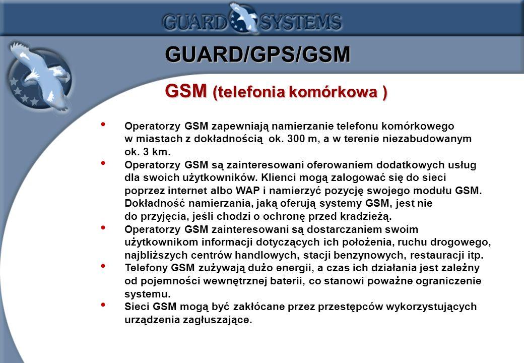 1.15 GUARD/GPS/GSM GSM (telefonia komórkowa) GSM (telefonia komórkowa ) Operatorzy GSM zapewniają namierzanie telefonu komórkowego w miastach z dokładnością ok.