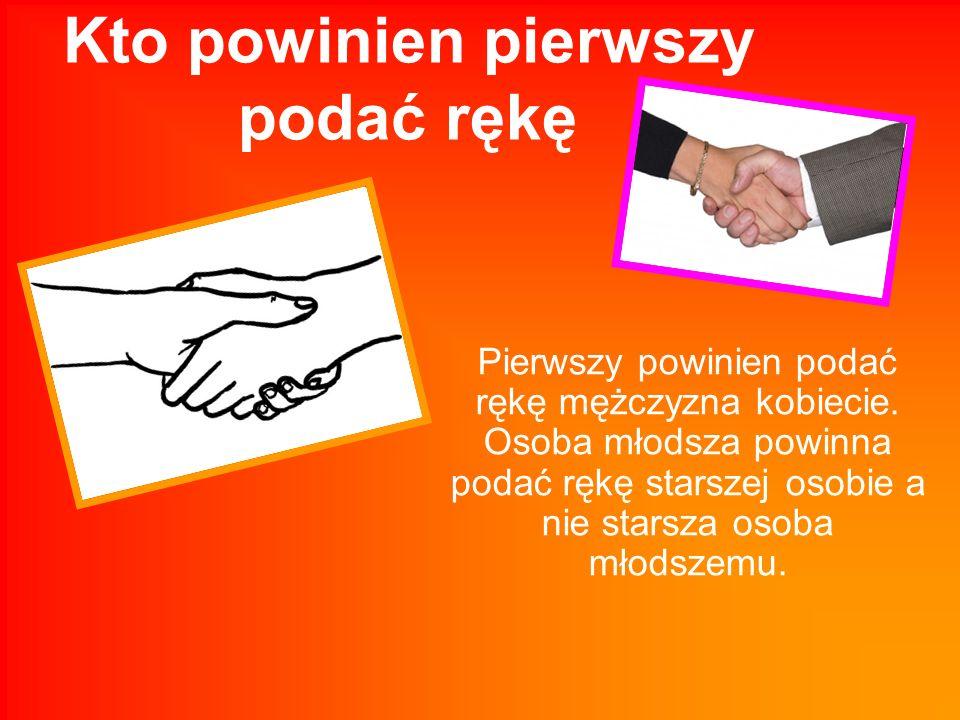 Kto powinien pierwszy podać rękę Pierwszy powinien podać rękę mężczyzna kobiecie. Osoba młodsza powinna podać rękę starszej osobie a nie starsza osoba
