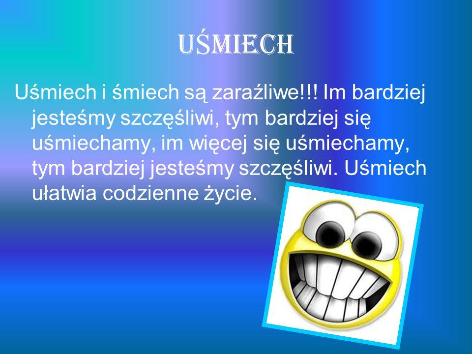 U Ś miech Uśmiech i śmiech są zaraźliwe!!! Im bardziej jesteśmy szczęśliwi, tym bardziej się uśmiechamy, im więcej się uśmiechamy, tym bardziej jesteś