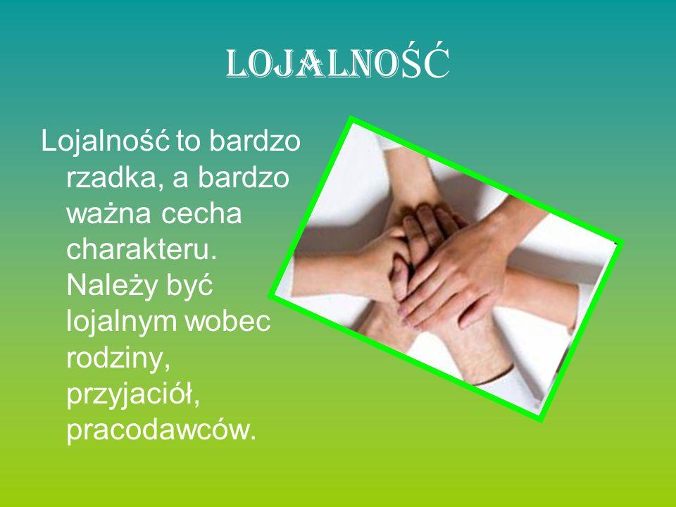 Lojalno ŚĆ Lojalność to bardzo rzadka, a bardzo ważna cecha charakteru. Należy być lojalnym wobec rodziny, przyjaciół, pracodawców.