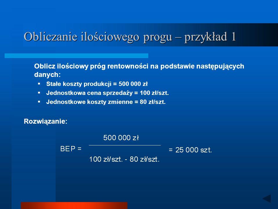 Obliczanie ilościowego progu – przykład 1 Oblicz ilościowy próg rentowności na podstawie następujących danych: Stałe koszty produkcji = 500 000 zł Jednostkowa cena sprzedaży = 100 zł/szt.