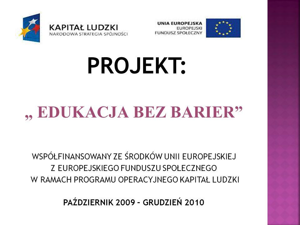 PROJEKT: EDUKACJA BEZ BARIER WSPÓŁFINANSOWANY ZE ŚRODKÓW UNII EUROPEJSKIEJ Z EUROPEJSKIEGO FUNDUSZU SPOŁECZNEGO W RAMACH PROGRAMU OPERACYJNEGO KAPITAŁ LUDZKI PAŹDZIERNIK 2009 – GRUDZIEŃ 2010