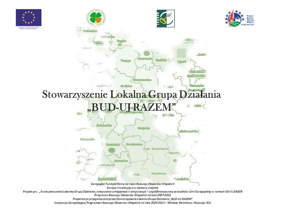 Europejski Fundusz Rolny na rzecz Rozwoju Obszarów Wiejskich Europa inwestująca w obszary wiejskie Projekt pn.: Funkcjonowanie Lokalnej Grupy Działania, nabywanie umiejętności i aktywizacja współfinansowany ze środków Unii Europejskiej w ramach Osi 4 LEADER Programu Rozwoju Obszarów Wiejskich na lata 2007-2013 Prezentacja przygotowana przez Stowarzyszenie Lokalna Grupa Działania BUD-UJ RAZEM Instytucja Zarządzająca Programem Rozwoju Obszarów Wiejskich na lata 2007-2013 – Minister Rolnictwa i Rozwoju Wsi Stowarzyszenie Lokalna Grupa Dzia ł ania BUD-UJ RAZEM