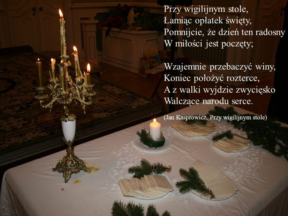 Przy wigilijnym stole, Łamiąc opłatek święty, Pomnijcie, że dzień ten radosny W miłości jest poczęty; Wzajemnie przebaczyć winy, Koniec położyć rozter