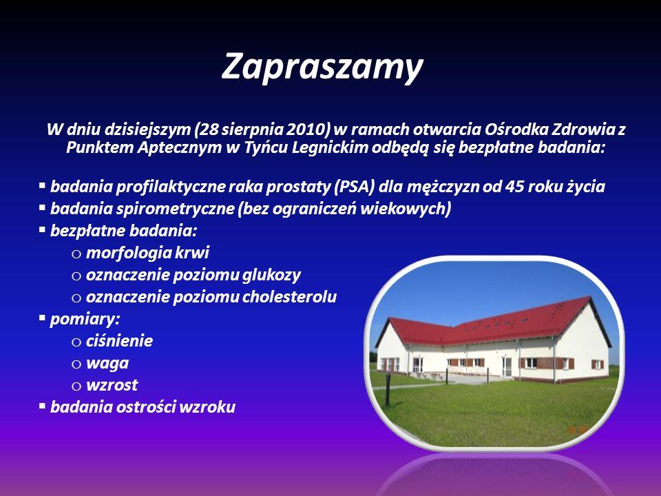 Zapraszamy W dniu dzisiejszym (28 sierpnia 2010) w ramach otwarcia Ośrodka Zdrowia z Punktem Aptecznym w Tyńcu Legnickim odbędą się bezpłatne badania: badania profilaktyczne raka prostaty (PSA) dla mężczyzn od 45 roku życia badania spirometryczne (bez ograniczeń wiekowych) bezpłatne badania: o morfologia krwi o oznaczenie poziomu glukozy o oznaczenie poziomu cholesterolu pomiary: o ciśnienie o waga o wzrost badania ostrości wzroku
