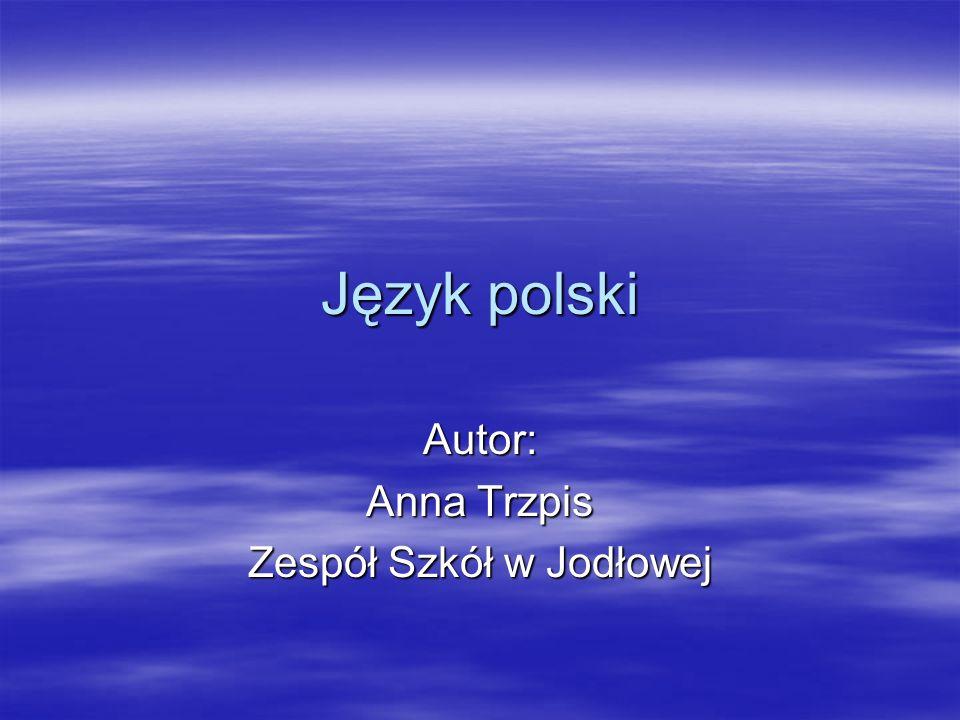 Język polski Autor: Anna Trzpis Zespół Szkół w Jodłowej