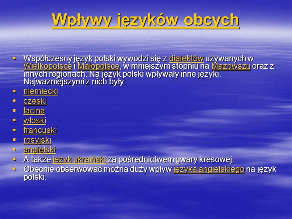 Wpływy języków obcych Wpływy języków obcych Współczesny język polski wywodzi się z dialektów używanych w Wielkopolsce i Małopolsce, w mniejszym stopniu na Mazowszu oraz z innych regionach.