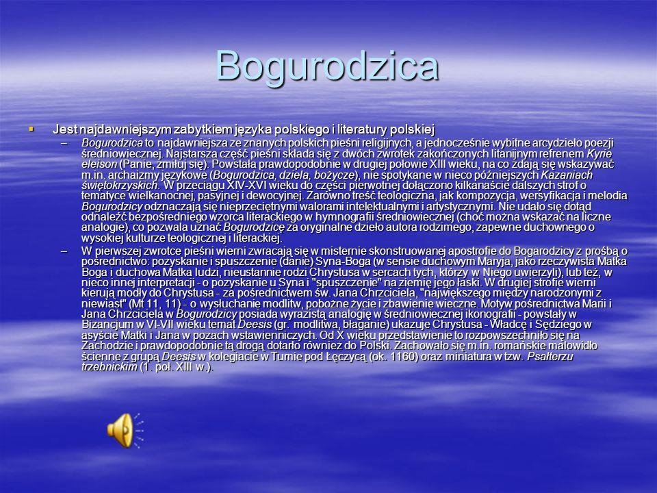 Bogurodzica Jest najdawniejszym zabytkiem języka polskiego i literatury polskiej Jest najdawniejszym zabytkiem języka polskiego i literatury polskiej –Bogurodzica to najdawniejsza ze znanych polskich pieśni religijnych, a jednocześnie wybitne arcydzieło poezji średniowiecznej.