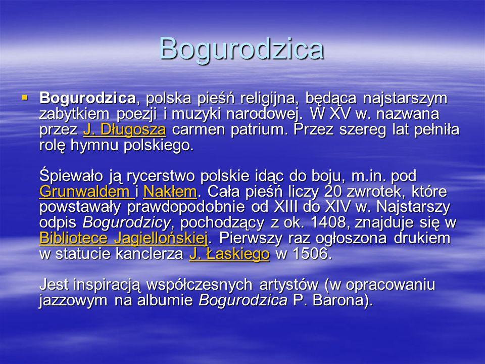 Bogurodzica Bogurodzica, polska pieśń religijna, będąca najstarszym zabytkiem poezji i muzyki narodowej.