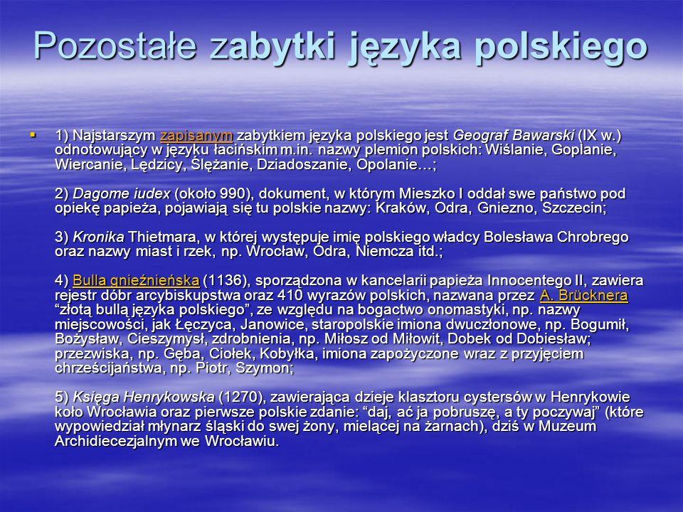 Pozostałe zabytki języka polskiego 1) Najstarszym zapisanym zabytkiem języka polskiego jest Geograf Bawarski (IX w.) odnotowujący w języku łacińskim m.in.