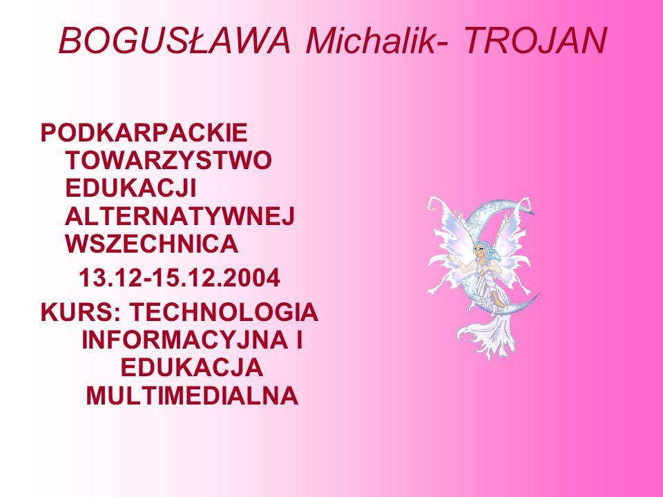 BOGUSŁAWA Michalik- TROJAN PODKARPACKIE TOWARZYSTWO EDUKACJI ALTERNATYWNEJ WSZECHNICA 13.12-15.12.2004 KURS: TECHNOLOGIA INFORMACYJNA I EDUKACJA MULTI