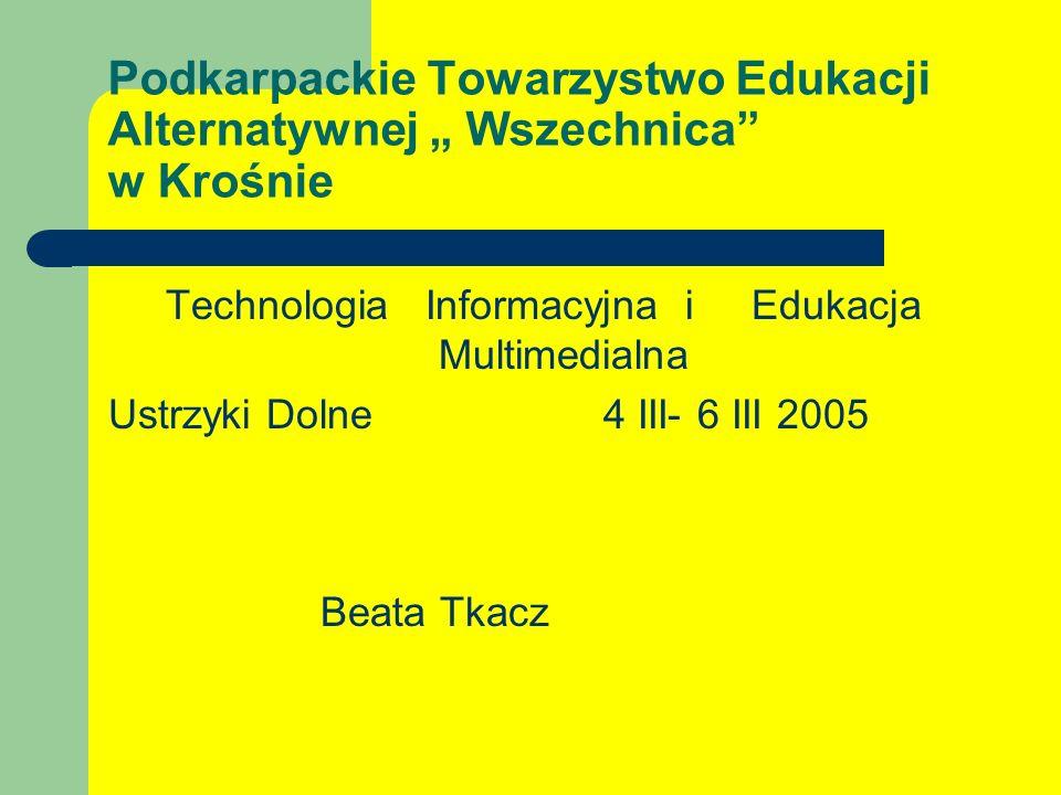 Podkarpackie Towarzystwo Edukacji Alternatywnej Wszechnica w Krośnie Technologia Informacyjna i Edukacja Multimedialna Ustrzyki Dolne 4 III- 6 III 2005 Beata Tkacz