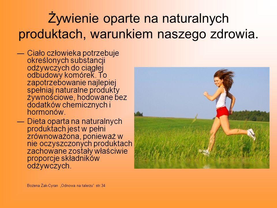 Żywienie oparte na naturalnych produktach, warunkiem naszego zdrowia. Ciało człowieka potrzebuje określonych substancji odżywczych do ciągłej odbudowy