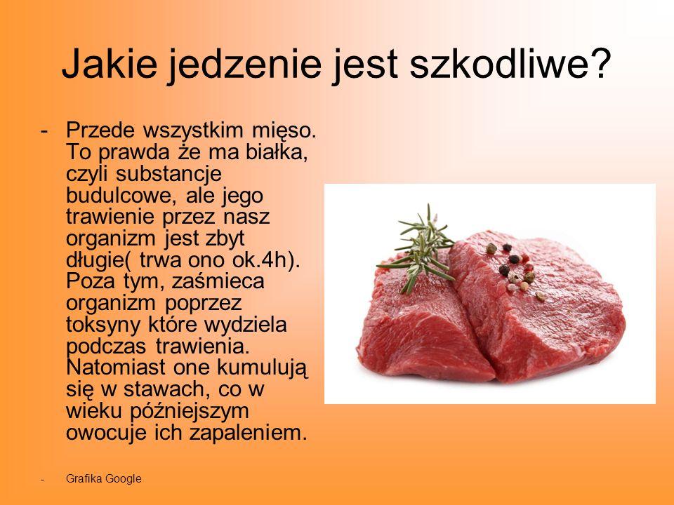 Jakie jedzenie jest szkodliwe? -Przede wszystkim mięso. To prawda że ma białka, czyli substancje budulcowe, ale jego trawienie przez nasz organizm jes