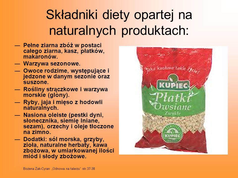 Składniki diety opartej na naturalnych produktach: Pełne ziarna zbóż w postaci całego ziarna, kasz, płatków, makaronów. Warzywa sezonowe. Owoce rodzim