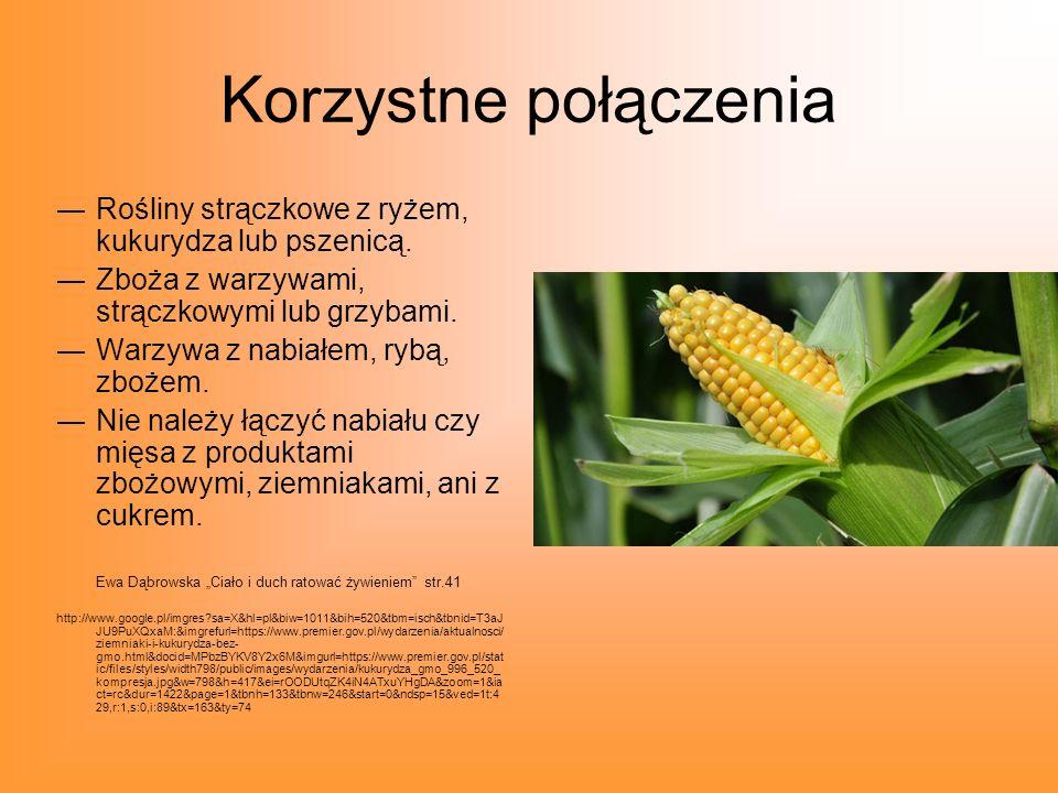Korzystne połączenia Rośliny strączkowe z ryżem, kukurydza lub pszenicą. Zboża z warzywami, strączkowymi lub grzybami. Warzywa z nabiałem, rybą, zboże