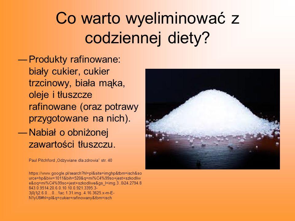 Co warto wyeliminować z codziennej diety? Produkty rafinowane: biały cukier, cukier trzcinowy, biała mąka, oleje i tłuszcze rafinowane (oraz potrawy p
