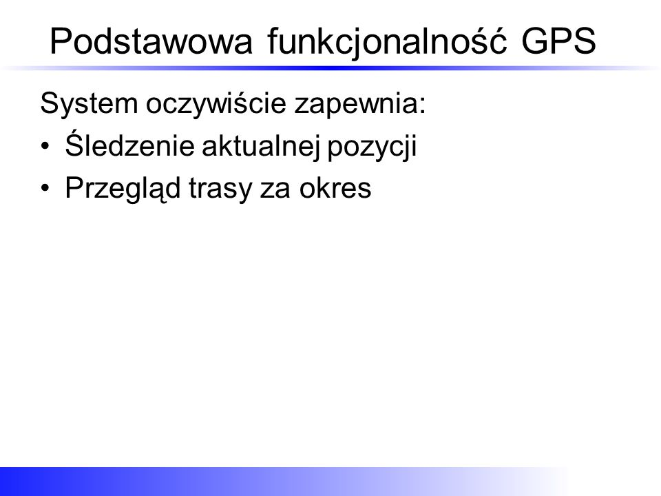 Podstawowa funkcjonalność GPS System oczywiście zapewnia: Śledzenie aktualnej pozycji Przegląd trasy za okres