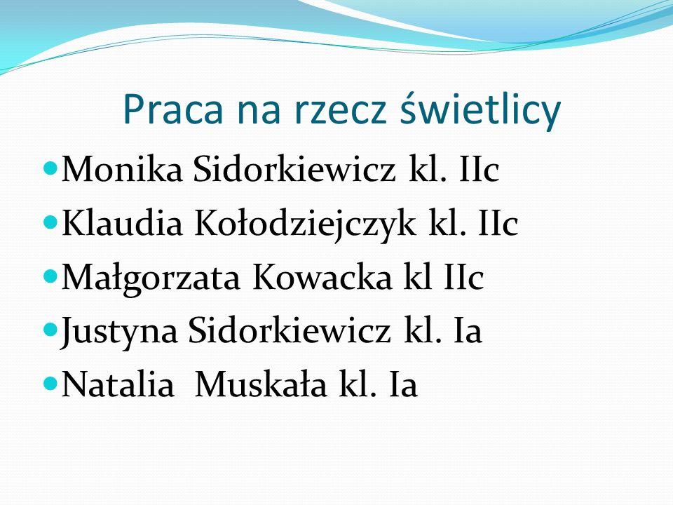 Praca na rzecz świetlicy Monika Sidorkiewicz kl. IIc Klaudia Kołodziejczyk kl. IIc Małgorzata Kowacka kl IIc Justyna Sidorkiewicz kl. Ia Natalia Muska