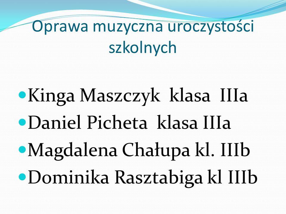 Oprawa muzyczna uroczystości szkolnych Kinga Maszczyk klasa IIIa Daniel Picheta klasa IIIa Magdalena Chałupa kl. IIIb Dominika Rasztabiga kl IIIb