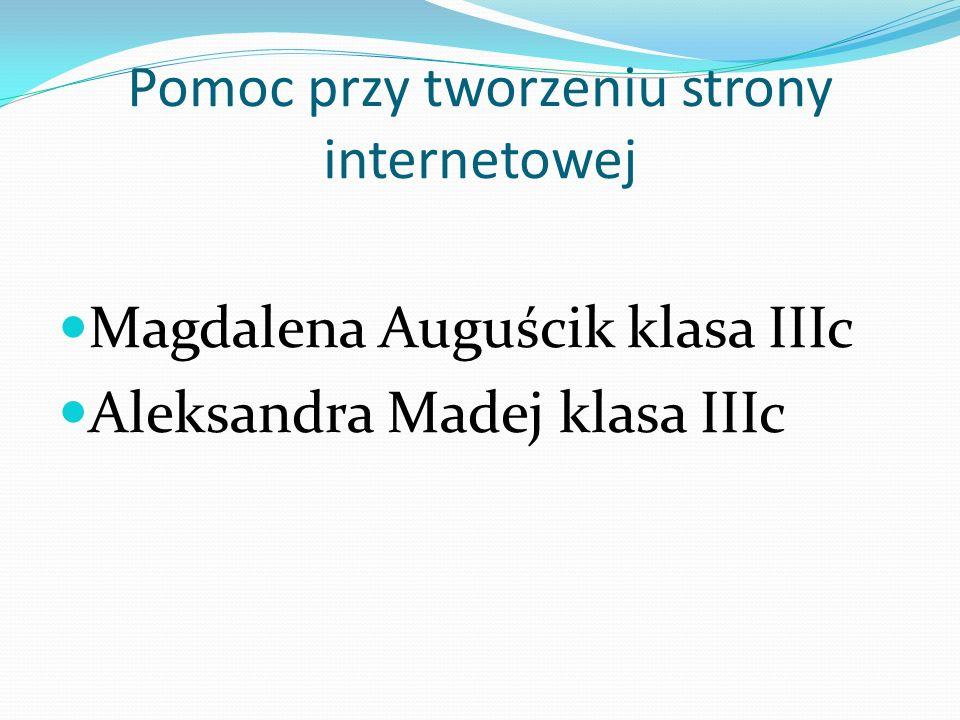 Pomoc przy tworzeniu strony internetowej Magdalena Auguścik klasa IIIc Aleksandra Madej klasa IIIc